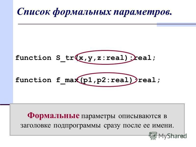 42 Список формальных параметров. function S_tr(x,y,z:real):real; function f_max(p1,p2:real):real; Формальные параметры описываются в заголовке подпрограммы сразу после ее имени.