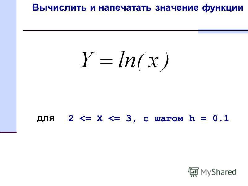 5 Вычислить и напечатать значение функции для 2 <= X <= 3, с шагом h = 0.1