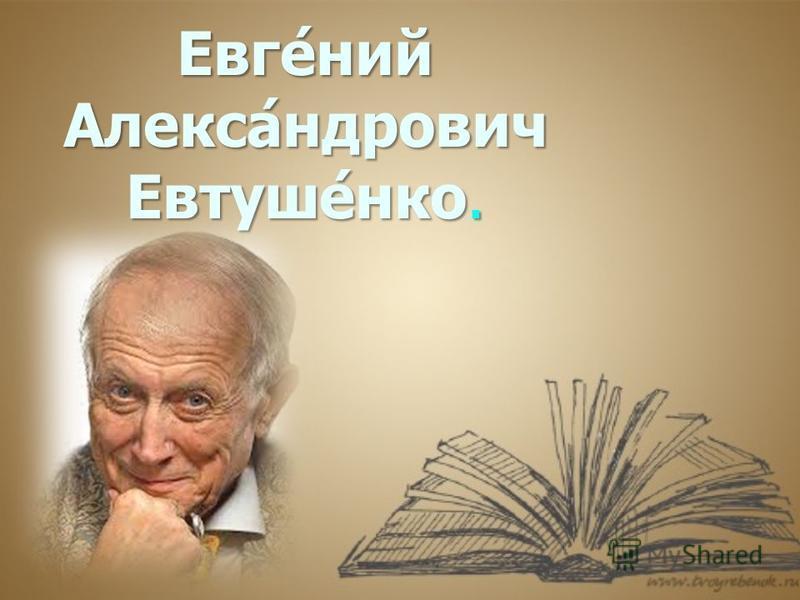 Евге́ний Алекса́ндрович Евтуше́нко.
