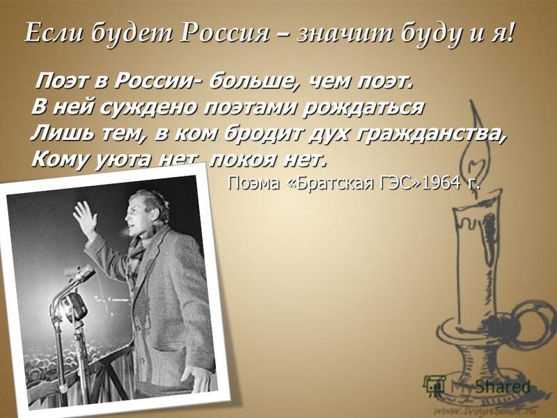 Если будет Россия – значит буду и я! Поэт в России- больше, чем поэт. Поэт в России- больше, чем поэт. В ней суждено поэтами рождаться Лишь тем, в ком бродит дух гражданства, Кому уюта нет, покоя нет. Поэма «Братская ГЭС»1964 г. Поэма «Братская ГЭС»1