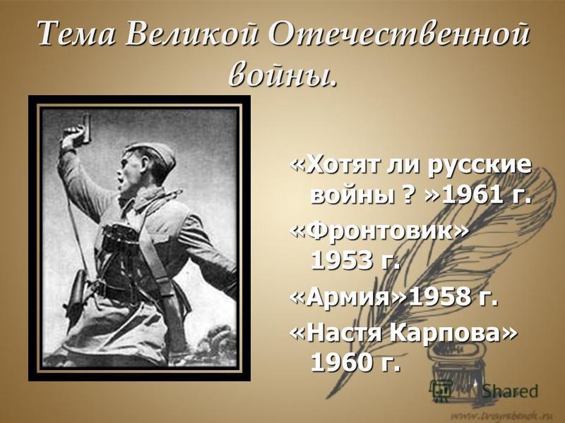 Тема Великой Отечественной войны. «Хотят ли русские войны ? »1961 г. «Фронтовик» 1953 г. «Армия»1958 г. «Настя Карпова» 1960 г.
