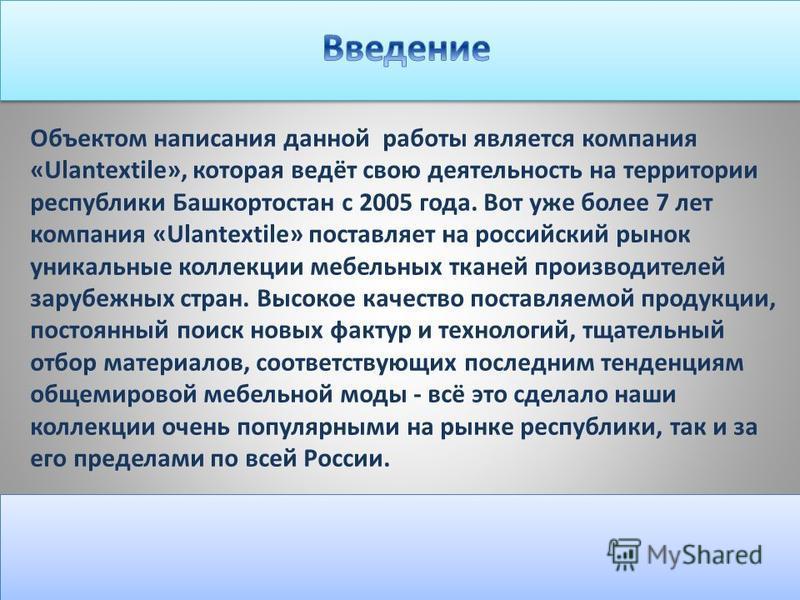 Объектом написания данной работы является компания «Ulantextile», которая ведёт свою деятельность на территории республики Башкортостан с 2005 года. Вот уже более 7 лет компания «Ulantextile» поставляет на российский рынок уникальные коллекции мебель