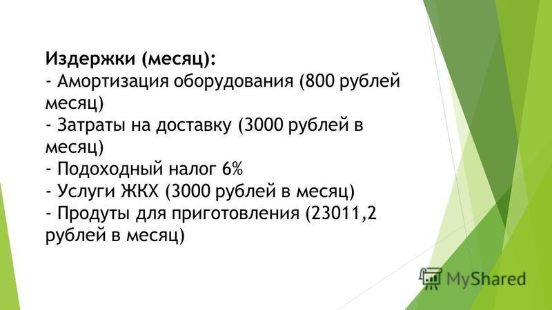 Издержки (месяц): - Амортизация оборудования (800 рублей месяц) - Затраты на доставку (3000 рублей в месяц) - Подоходный налог 6% - Услуги ЖКХ (3000 рублей в месяц) - Продуты для приготовления (23011,2 рублей в месяц)