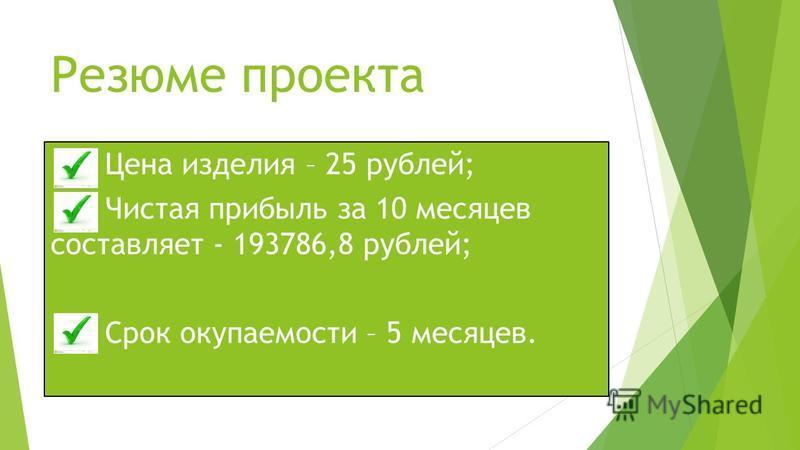 Резюме проекта Цена изделия – 25 рублей; Чистая прибыль за 10 месяцев составляет - 193786,8 рублей; Срок окупаемости – 5 месяцев.