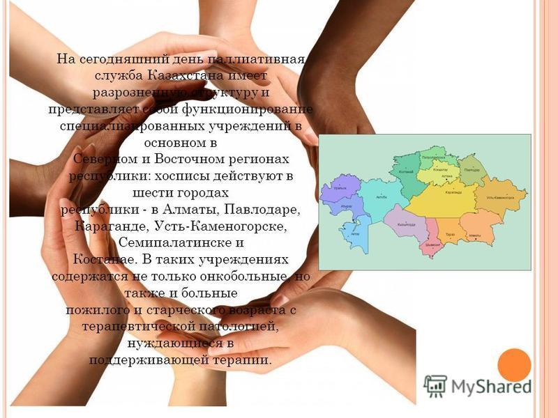 На сегодняшний день паллиативная служба Казахстана имеет разрозненную структуру и представляет собой функционирование специализированных учреждений в основном в Северном и Восточном регионах республики: хосписы действуют в шести городах республики -