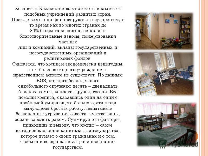Хосписы в Казахстане во многом отличаются от подобных учреждений развитых стран. Прежде всего, они финансируются государством, в то время как во многих странах до 80% бюджета хосписов составляют благотворительные взносы, пожертвования частных лиц и к