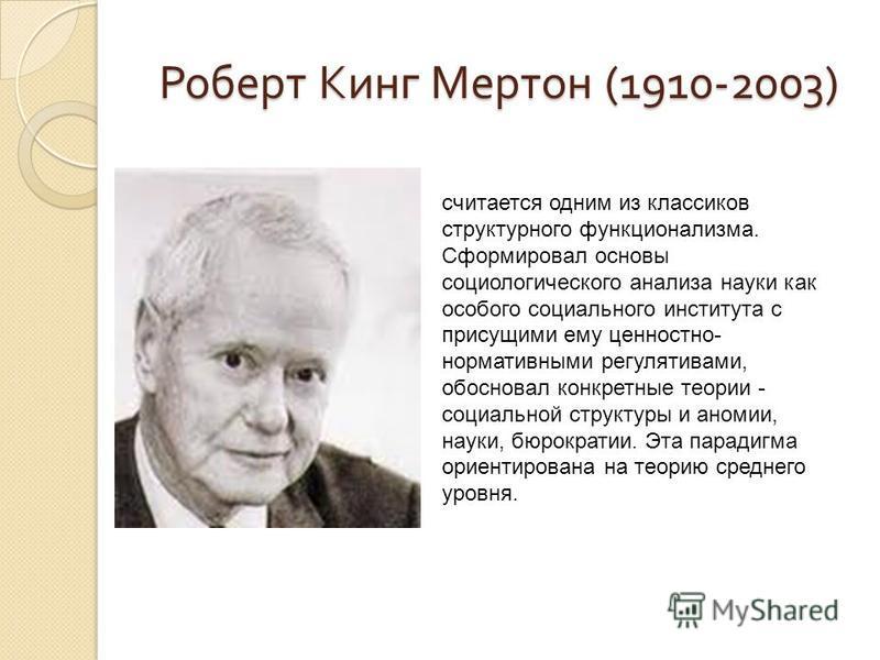 Роберт Кинг Мертон (1910-2003) считается одним из классиков структурного функционализма. Сформировал основы социологического анализа науки как особого социального института с присущими ему ценностно- нормативными регулятивами, обосновал конкретные те