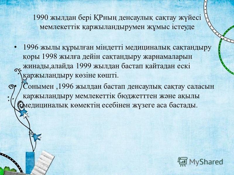 1990 жылдан бері ҚРның денсаулық сақтау жүйесі мемлекеттік қаржыландырумен жұмыс істеуде 1996 жылы құрылған міндетті медициналық сақтандыру қоры 1998 жылға дейін сақтандыру жарнамаларын жинады,алайда 1999 жылдан бастап қайтадан ескі қаржыландыру көзі