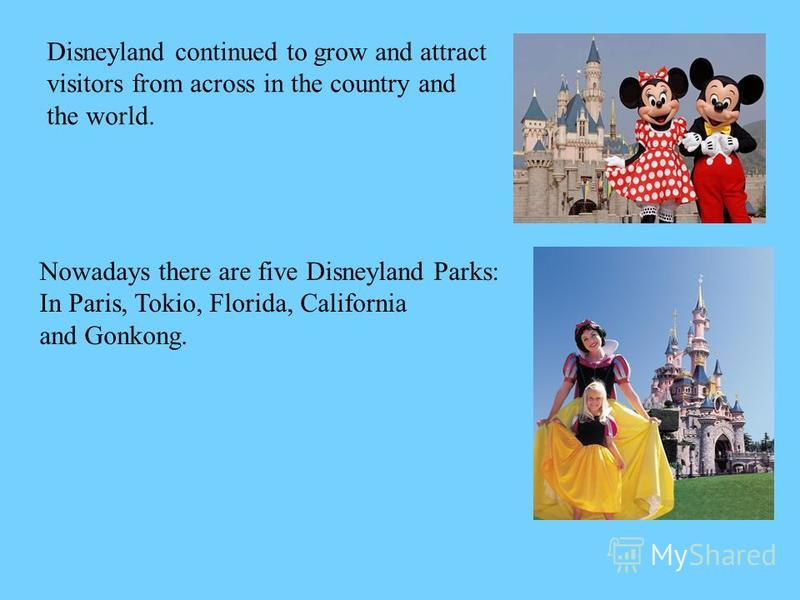 Disneyland continued to grow and attract visitors from across in the country and the world. Nowadays there are five Disneyland Parks: In Paris, Tokio, Florida, California and Gonkong.