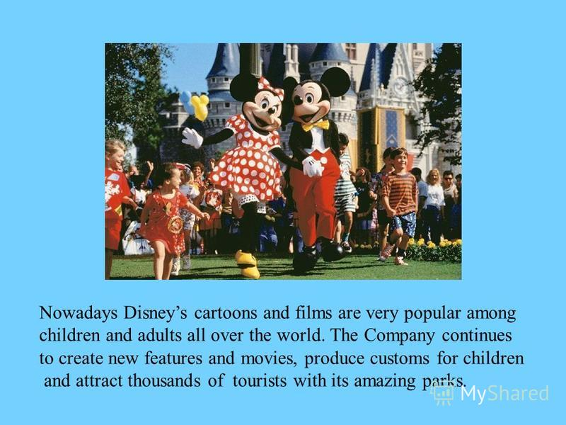 Nowadays Disneys cartoons and films are very popular among children and adults all over the world. The Company continues to create new features and movies, produce customs for children and attract thousands of tourists with its amazing parks.