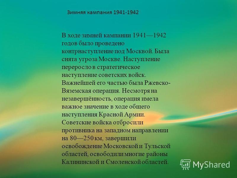 В ходе зимней кампании 19411942 годов было проведено контрнаступление под Москвой. Была снята угроза Москве. Наступление переросло в стратегическое наступление советских войск. Важнейшей его частью была Ржевско- Вяземская операция. Несмотря на незаве