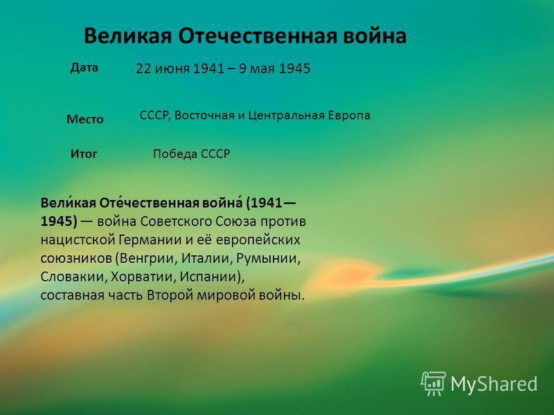 22 июня 1941 – 9 мая 1945 Великая Отечественная война Место Дата СССР, Восточная и Центральная Европа Вели́кая Оте́чественная война́ (1941 1945) война Советского Союза против нацистской Германии и её европейских союзников (Венгрии, Италии, Румынии, С