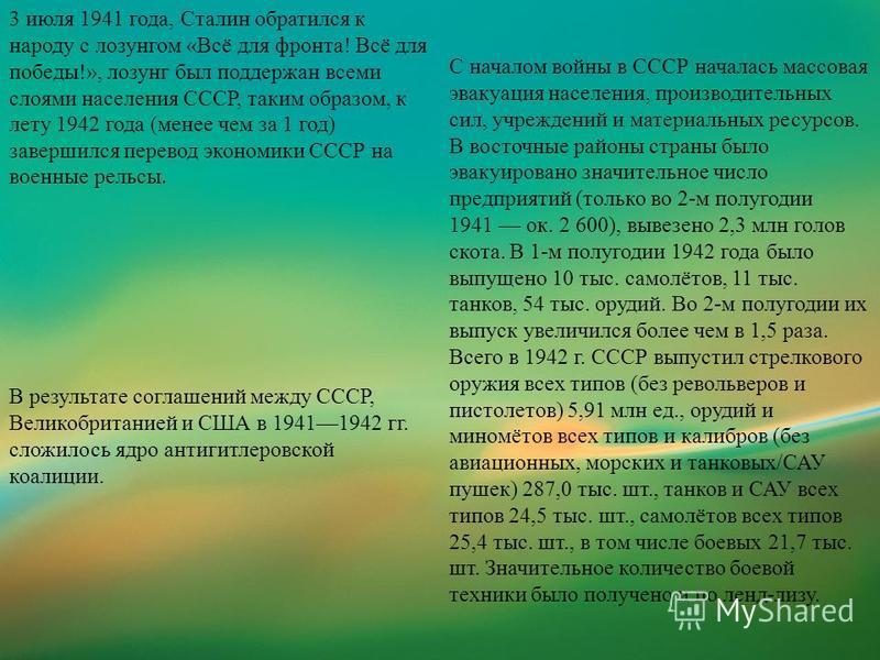 3 июля 1941 года, Сталин обратился к народу с лозунгом «Всё для фронта! Всё для победы!», лозунг был поддержан всеми слоями населения СССР, таким образом, к лету 1942 года (менее чем за 1 год) завершился перевод экономики СССР на военные рельсы. С на