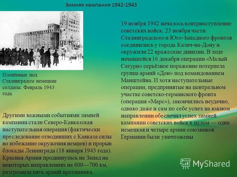 Зимняя кампания 1942-1943 Пленённые под Сталинградом немецкие солдаты. Февраль 1943 года. 19 ноября 1942 началось контрнаступление советских войск, 23 ноября части Сталинградского и Юго-Западного фронтов соединились у города Калач-на-Дону и окружили