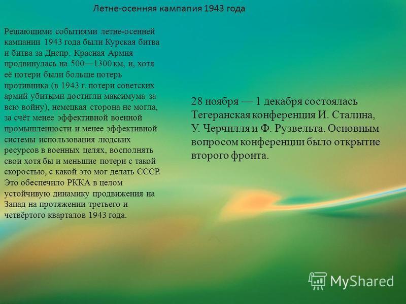 Летне-осенняя кампапия 1943 года Решающими событиями летне-осенней кампании 1943 года были Курская битва и битва за Днепр. Красная Армия продвинулась на 5001300 км, и, хотя её потери были больше потерь противника (в 1943 г. потери советских армий уби