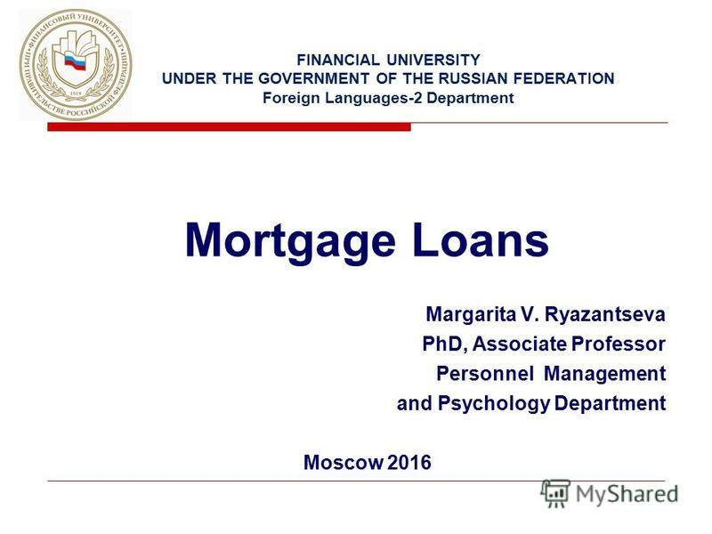 FINANCIAL UNIVERSITY UNDER THE GOVERNMENT OF THE RUSSIAN FEDERATION Foreign Languages-2 Department Mortgage Loans Margarita V. Ryazantseva PhD, Associate Professor Personnel Management and Psychology Department Moscow 2016