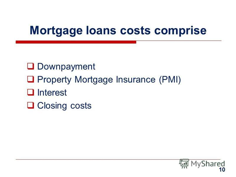 Mortgage loans costs comprise Downpayment Property Mortgage Insurance (PMI) Interest Closing costs 10