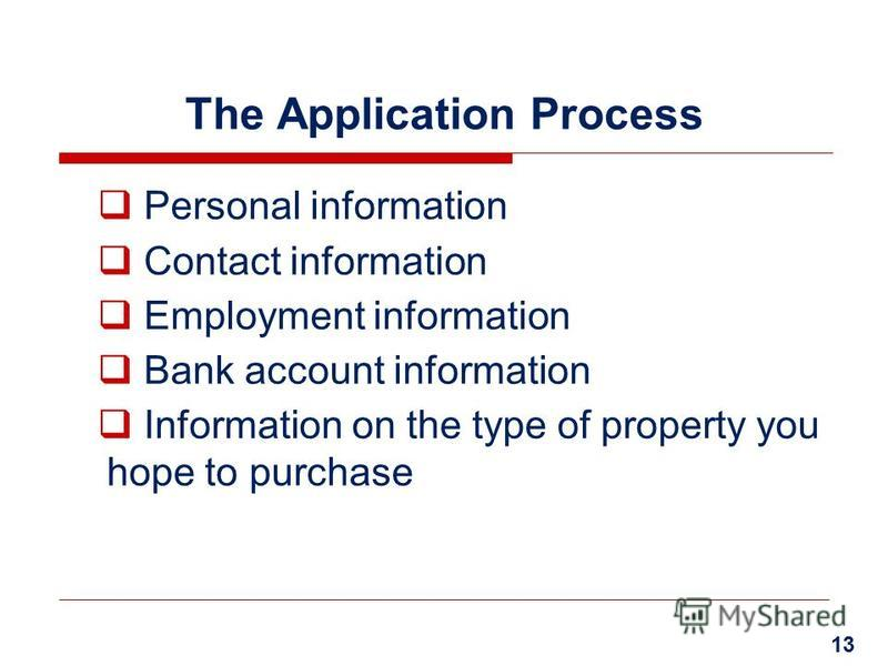 The Application Process Personal information Contact information Employment information Bank account information Information on the type of property you hope to purchase 13