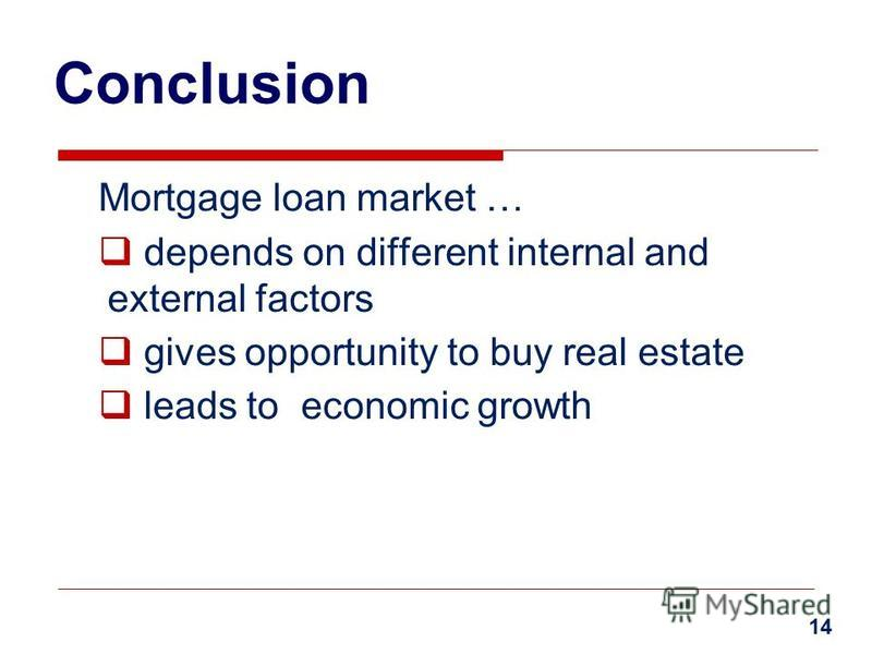 Conclusion Mortgage loan market … depends on different internal and external factors gives opportunity to buy real estate leads to economic growth 14