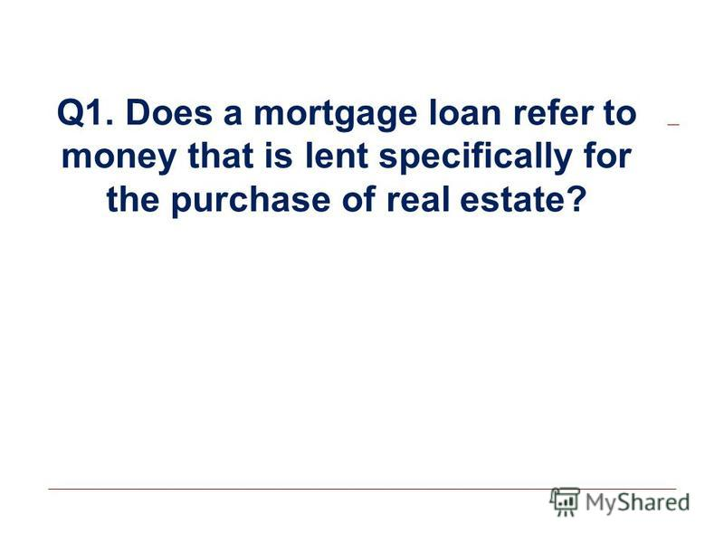 Q1. Does a mortgage loan refer to money that is lent specifically for the purchase of real estate?