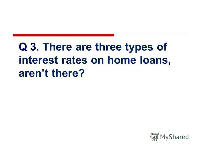 Q 3. There are three types of interest rates on home loans, arent there?