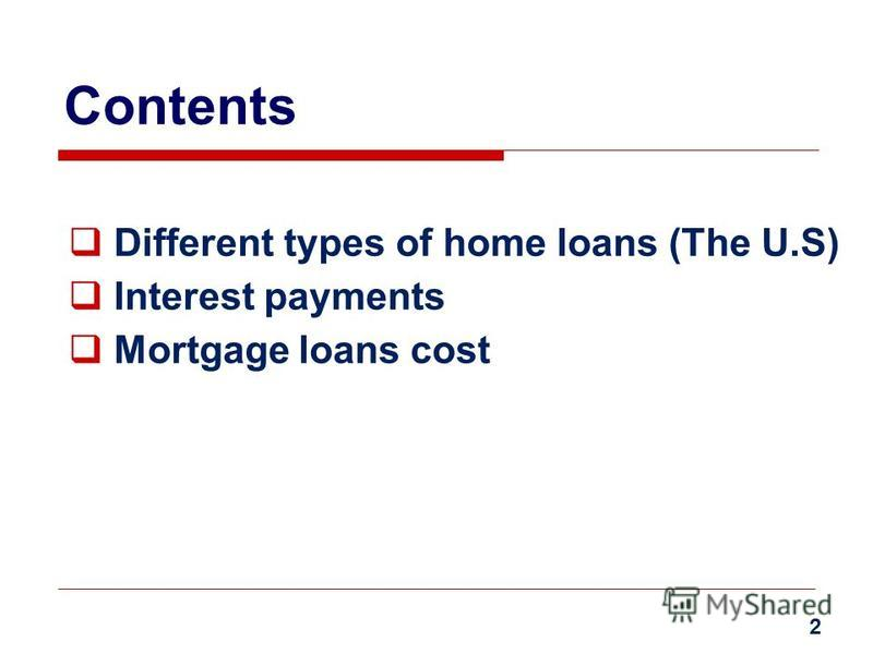 Contents Different types of home loans (The U.S) Interest payments Mortgage loans cost 2