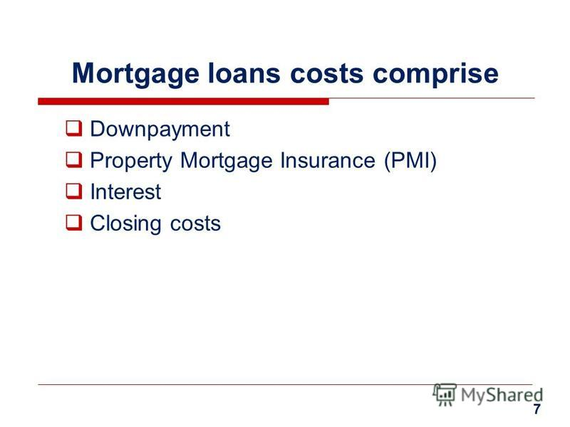 Mortgage loans costs comprise Downpayment Property Mortgage Insurance (PMI) Interest Closing costs 7