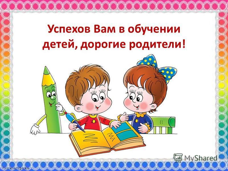 Успехов Вам в обучении детей, дорогие родители!