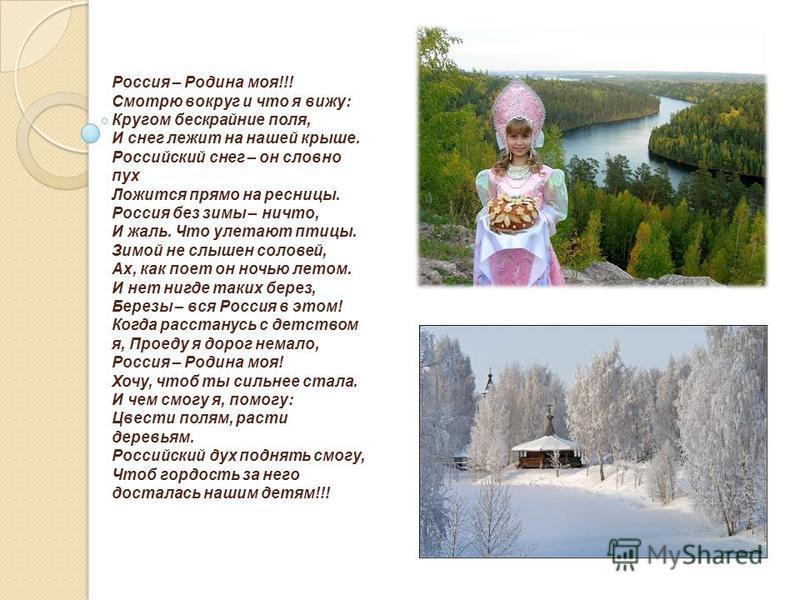 Россия – Родина моя!!! Смотрю вокруг и что я вижу: Кругом бескрайние поля, И снег лежит на нашей крыше. Российский снег – он словно пух Ложится прямо на ресницы. Россия без зимы – ничто, И жаль. Что улетают птицы. Зимой не слышен соловей, Ах, как пое