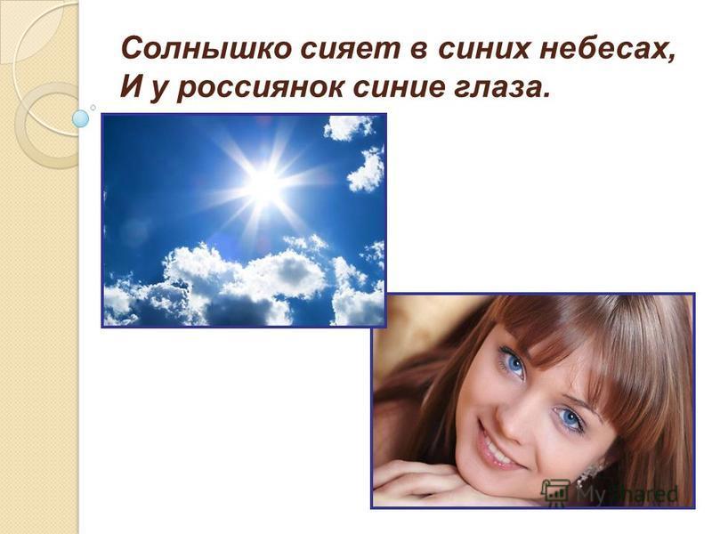 Солнышко сияет в синих небесах, И у россиянок синие глаза.