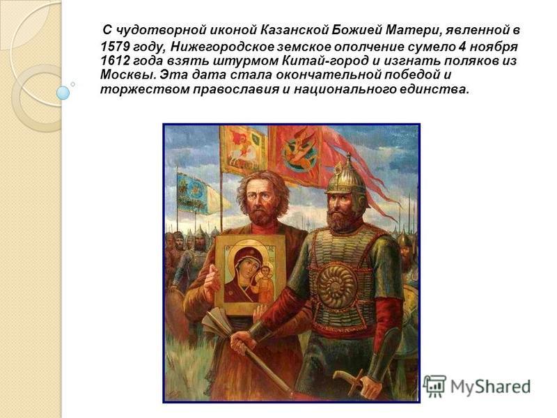 С чудотворной иконой Казанской Божией Матери, явленной в 1579 году, Нижегородское земское ополчение сумело 4 ноября 1612 года взять штурмом Китай-город и изгнать поляков из Москвы. Эта дата стала окончательной победой и торжеством православия и нацио
