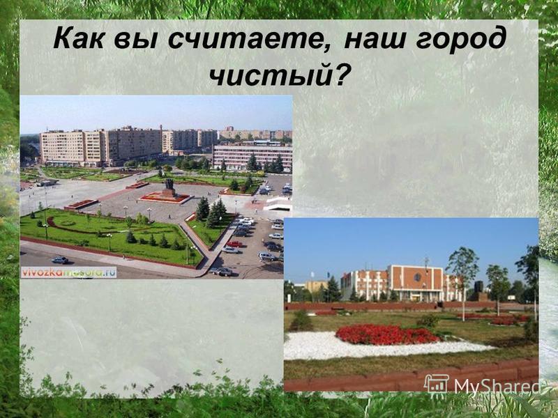 Как вы считаете, наш город чистый?
