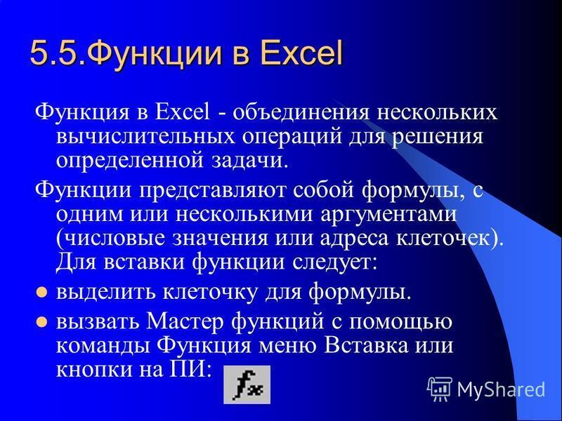 5.5. Функции в Excel Функция в Excel - объединения нескольких вычислительных операций для решения определенной задачи. Функции представляют собой формулы, с одним или несколькими аргументами (числовые значения или адреса клеточек). Для вставки функци