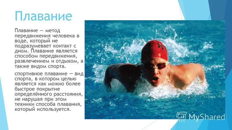 Плавание Плавание метод передвижения человека в воде, который не подразумевает контакт с дном. Плавание является способом передвижения, развлечением и отдыхом, а также видом спорта. спортивное плавание вид спорта, в котором целью является как можно б