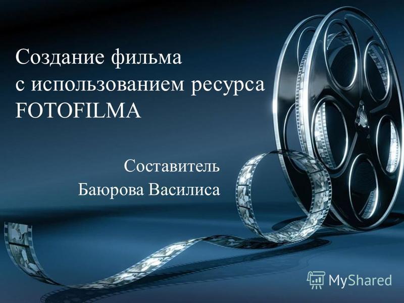 Создание фильма с использованием ресурса FOTOFILMA Составитель Баюрова Василиса