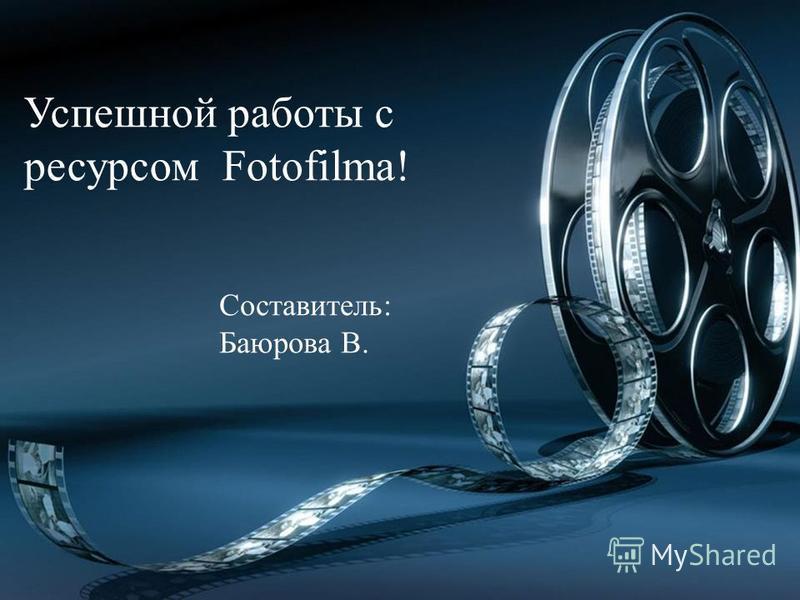 Успешной работы с ресурсом Fotofilma! Составитель: Баюрова В.