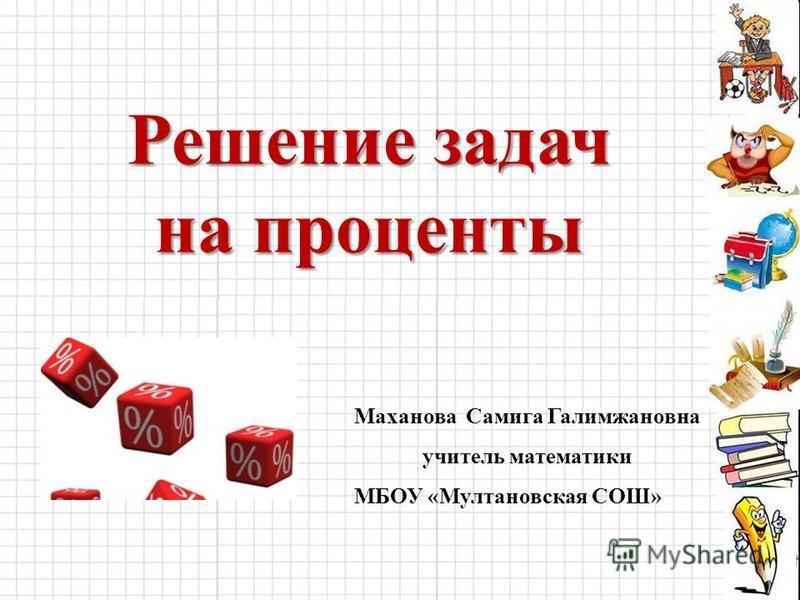 Решение задач на проценты Маханова Самига Галимжановна учитель математики МБОУ «Мултановская СОШ»