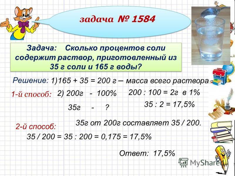 задача 1584 Задача: Сколько процентов соли содержит раствор, приготовленный из 35 г соли и 165 г воды? Решение: 1)165 + 35 = 200 г – масса всего раствора 2) 200 г - 100% 35 г - ? 200 : 100 = 2 г в 1% 35 : 2 = 17,5% 35 г от 200 г составляет 35 / 200.