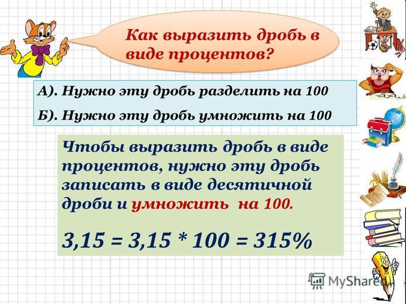 Как выразить дробь в виде процентов? А). Нужно эту дробь разделить на 100 Б). Нужно эту дробь умножить на 100 Чтобы выразить дробь в виде процентов, нужно эту дробь записать в виде десятичной дроби и умножить на 100. 3,15 = 3,15 * 100 = 315%