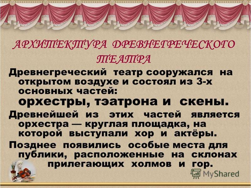 Древнегреческий театр сооружался на открытом воздухе и состоял из 3-х основных частей: орхестры, театр она и скены. Древнейшей из этих частей является орхестра круглая площадка, на которой выступали хор и актёры. Позднее появились особые места для пу