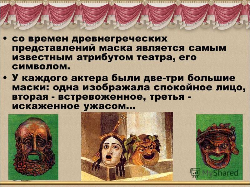 со времен древнегреческих представлений маска является самым известным атрибутом театра, его символом. У каждого актера были две-три большие маски: одна изображала спокойное лицо, вторая - встревоженное, третья - искаженное ужасом…