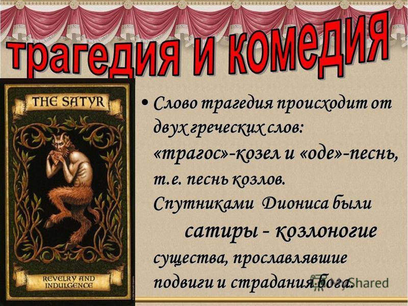 Сслого трагедия происходит от двух греческих слов: «трагос»-козел и «оде»-песнь, т.е. песнь козлов. Спутниками Диониса были сатиры - козлоногие существа, прославлявшие подвиги и страдания бога.Сслого трагедия происходит от двух греческих слов: «траго