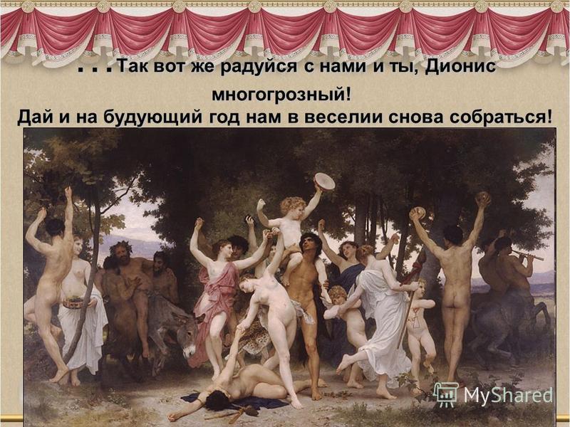 … Так вот же радуйся с нами и ты, Дионис много грозный! Дай и на будующий год нам в веселии снова собраться!