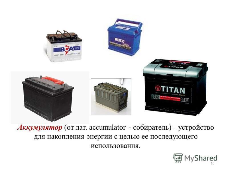 Аккумулятор (от лат. accumulator - собиратель) – устройство для накопления энергии с целью ее последующего использования. 13