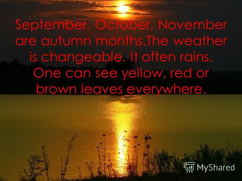 September, October, November are autumn months.The weather is changeable. It often rains. One can see yellow, red or brown leaves everywhere.