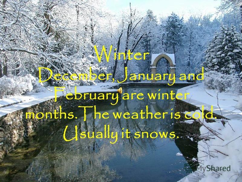 Winter December, January and February are winter months.The weather is cold. Usually it snows.