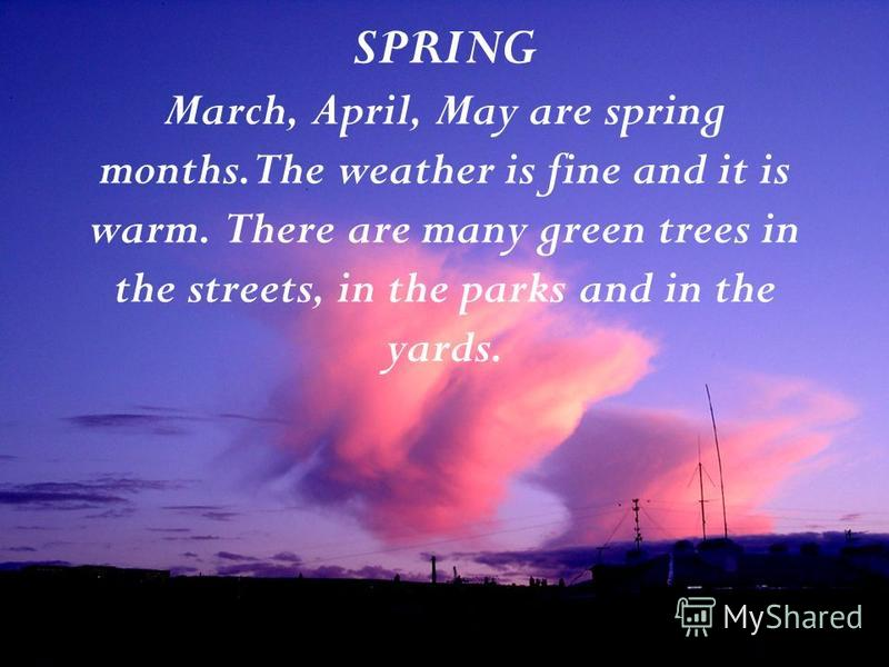 SPRING March, April, May are spring months.The weather is fine and it is warm. There are many green trees in the streets, in the parks and in the yards.