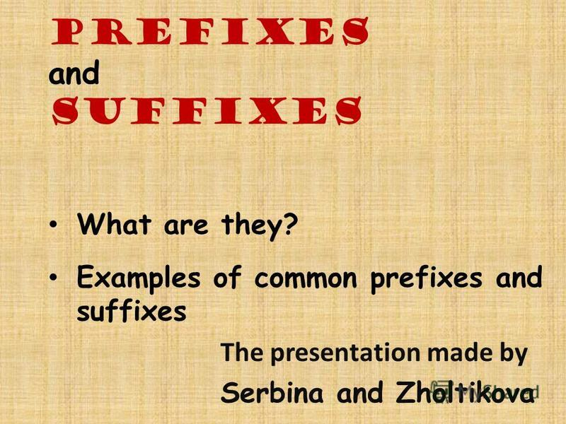 Prefixes and Suffixes What are they? Examples of common prefixes and suffixes The presentation made by Serbina and Zholtikova
