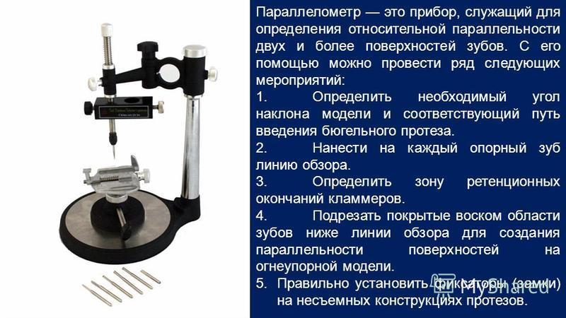 Параллелометр это прибор, служащий для определения относительной параллельности двух и более поверхностей зубов. С его помощью можно провести ряд следующих мероприятий: 1. Определить необходимый угол наклона модели и соответствующий путь введения бюг