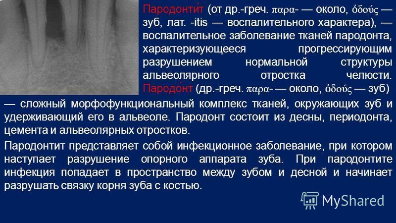 Пародонти́т (от др.-греч. παρα - около, δούς зуб, лат. -itis воспалительного характера), воспалительное заболевание тканей пародонта, характеризующееся прогрессирующим разрушением нормальной структуры альвеолярного отростка челюсти. Пародо́нт (др.-гр
